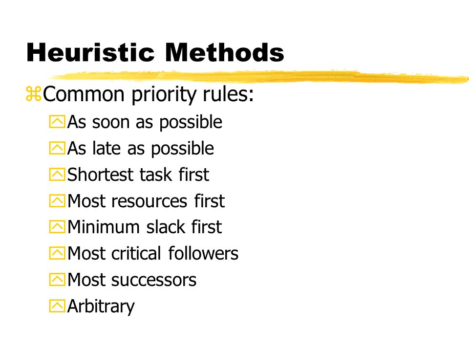 Heuristic Methods zCommon priority rules: yAs soon as possible yAs late as possible yShortest task first yMost resources first yMinimum slack first yM