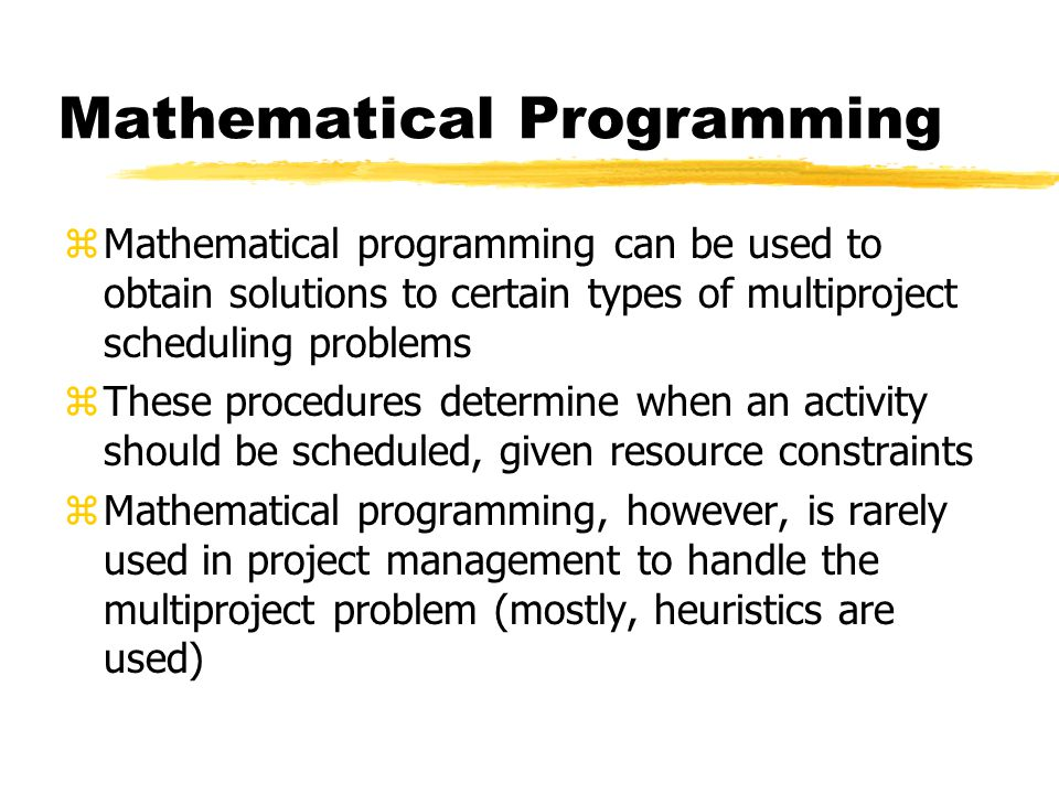 Mathematical Programming zMathematical programming can be used to obtain solutions to certain types of multiproject scheduling problems zThese procedu
