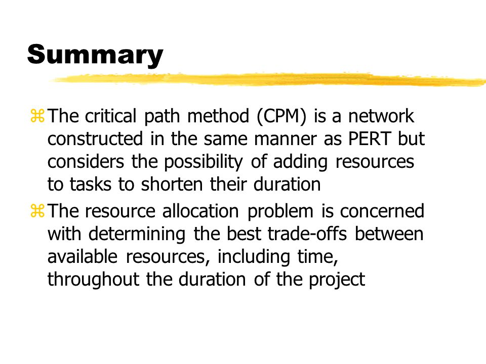 Summary zThe critical path method (CPM) is a network constructed in the same manner as PERT but considers the possibility of adding resources to tasks