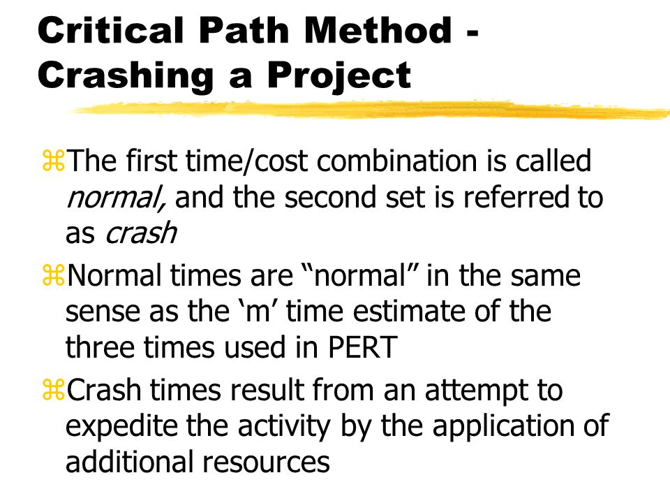 Critical Path Method - Crashing a Project zThe first time/cost combination is called normal, and the second set is referred to as crash zNormal times