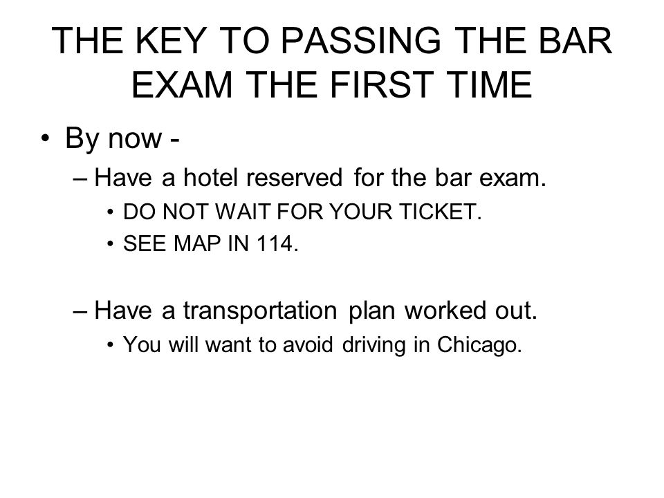 THE KEY TO PASSING THE BAR EXAM THE FIRST TIME By now - –Have a hotel reserved for the bar exam. DO NOT WAIT FOR YOUR TICKET. SEE MAP IN 114. –Have a