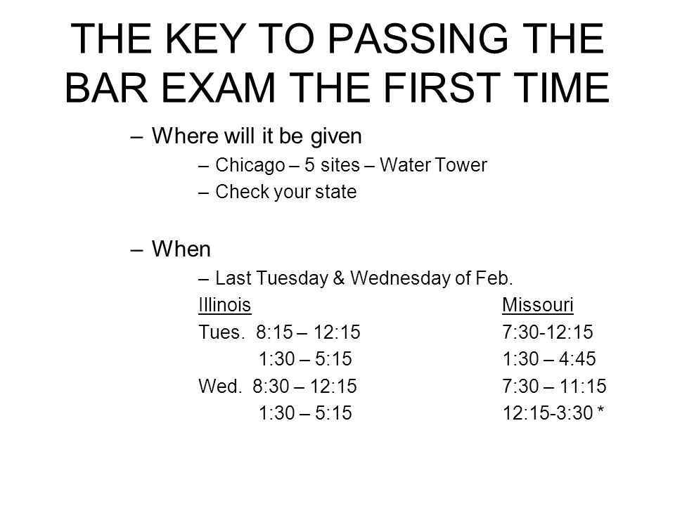 THE KEY TO PASSING THE BAR EXAM THE FIRST TIME –Where will it be given –Chicago – 5 sites – Water Tower –Check your state –When –Last Tuesday & Wednes