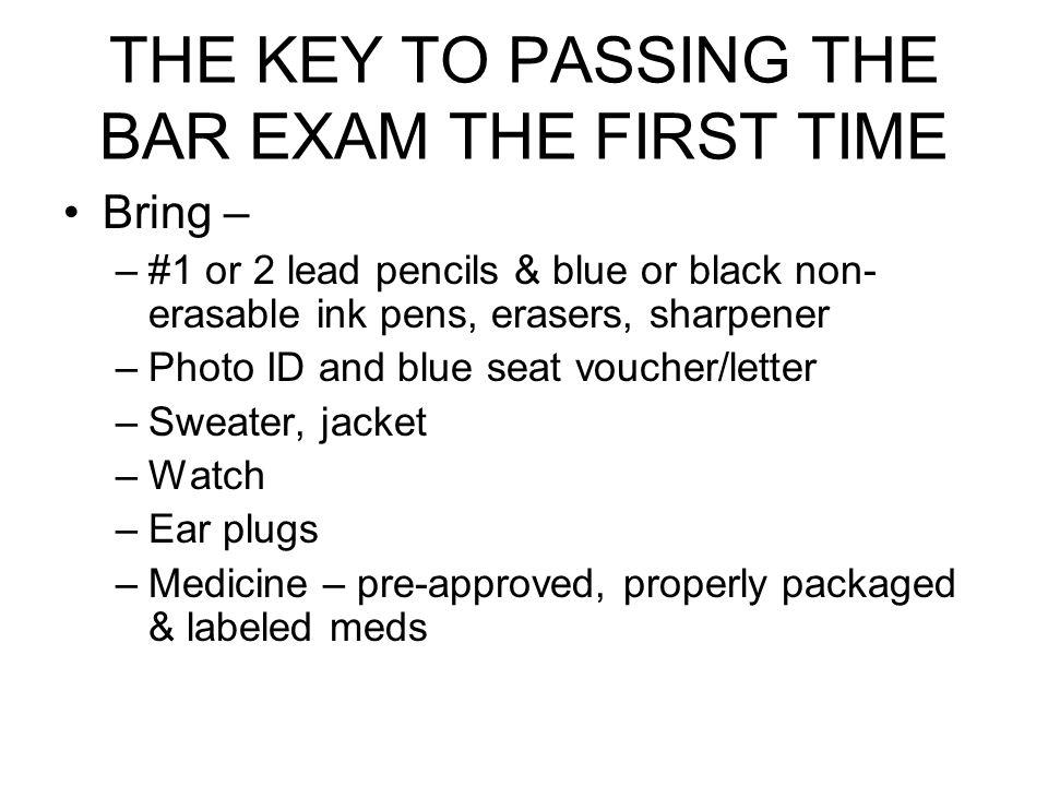 THE KEY TO PASSING THE BAR EXAM THE FIRST TIME Bring – –#1 or 2 lead pencils & blue or black non- erasable ink pens, erasers, sharpener –Photo ID and