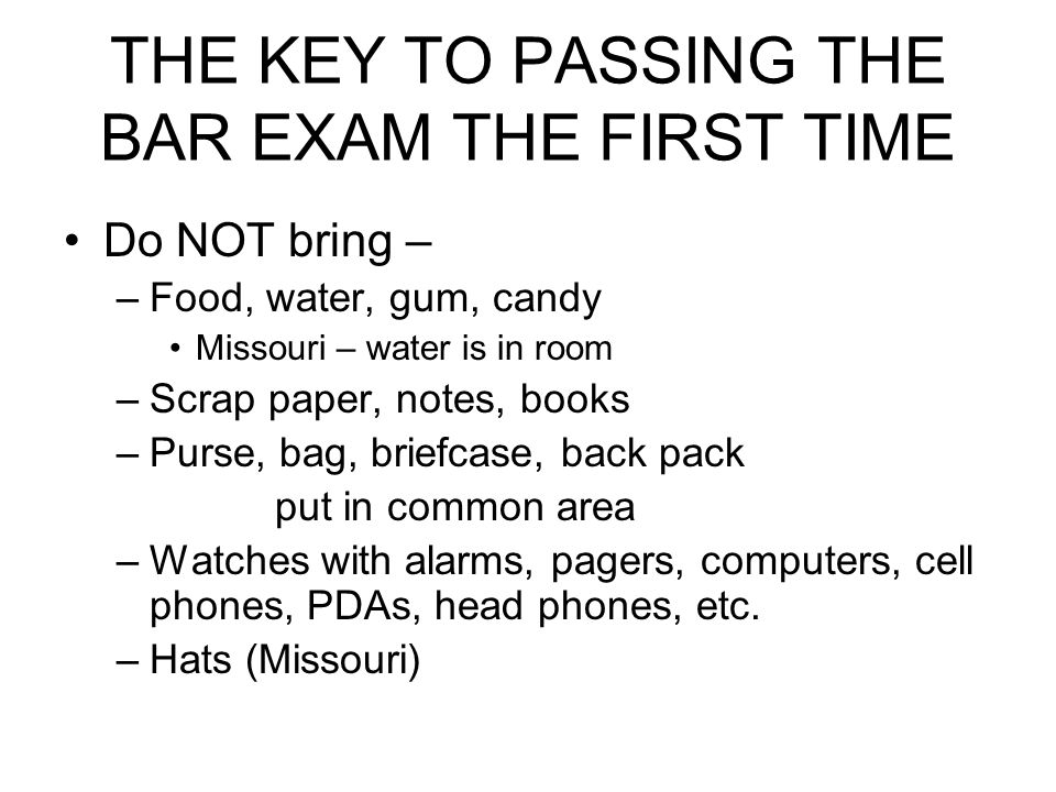 THE KEY TO PASSING THE BAR EXAM THE FIRST TIME Do NOT bring – –Food, water, gum, candy Missouri – water is in room –Scrap paper, notes, books –Purse,