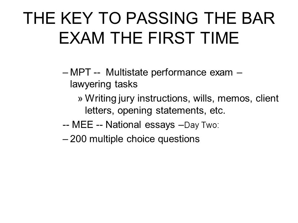 THE KEY TO PASSING THE BAR EXAM THE FIRST TIME You must – –Apply for the bar in your jurisdiction Update 1L –Register for the bar exam for the time you want to take it –Register for the MPRE ACT – on line –Pay the applicable fees by the deadlines See the rules of your jurisdiction –Dont rely on BarBri for the dates and fees