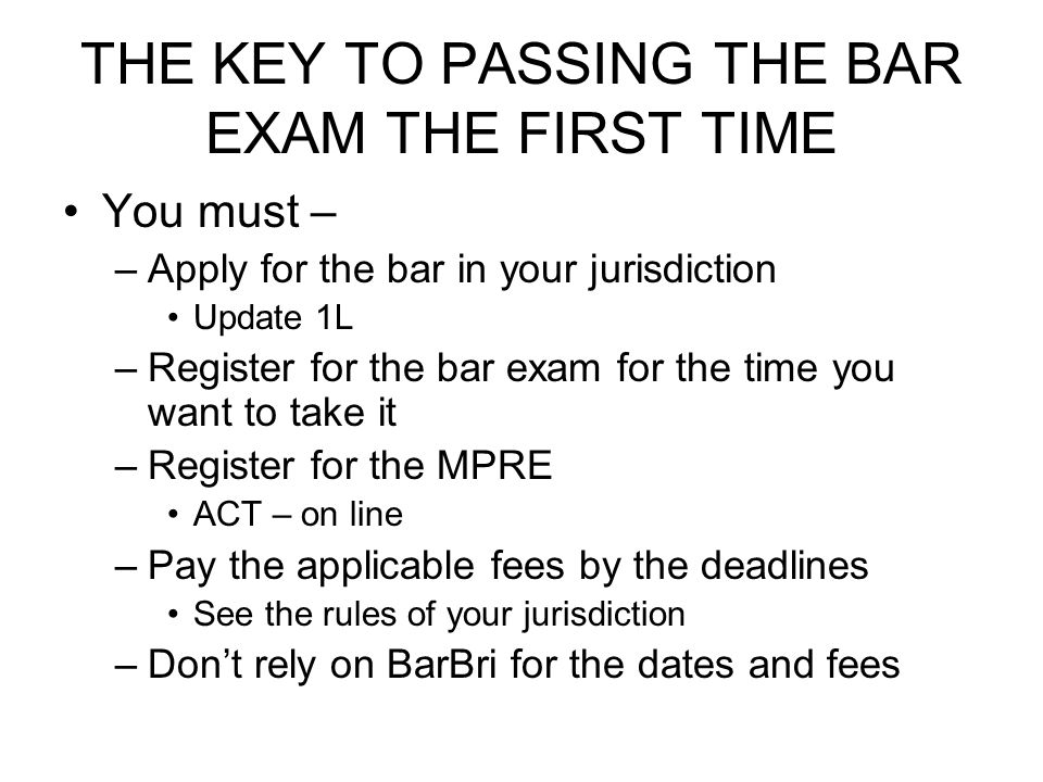 THE KEY TO PASSING THE BAR EXAM THE FIRST TIME You must – –Apply for the bar in your jurisdiction Update 1L –Register for the bar exam for the time yo
