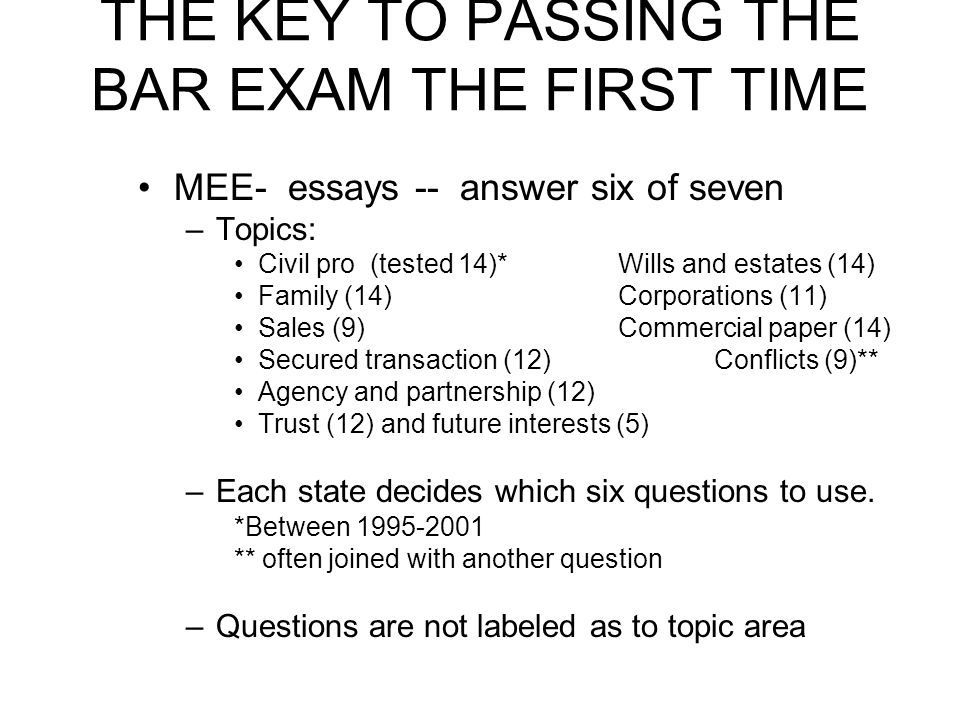 THE KEY TO PASSING THE BAR EXAM THE FIRST TIME MEE- essays -- answer six of seven –Topics: Civil pro (tested 14)*Wills and estates (14) Family (14)Cor