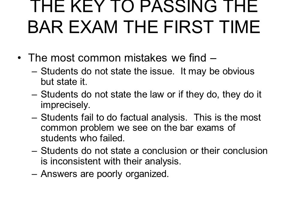 THE KEY TO PASSING THE BAR EXAM THE FIRST TIME The most common mistakes we find – –Students do not state the issue. It may be obvious but state it. –S