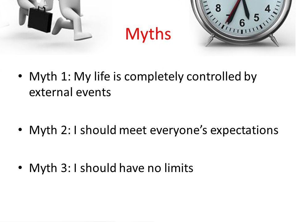 Myths Myth 1: My life is completely controlled by external events Myth 2: I should meet everyones expectations Myth 3: I should have no limits