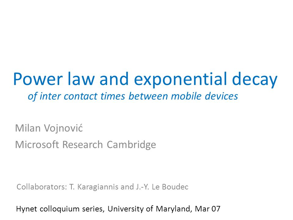 Power law and exponential decay Milan Vojnović Microsoft Research Cambridge Collaborators: T. Karagiannis and J.-Y. Le Boudec Hynet colloquium series,