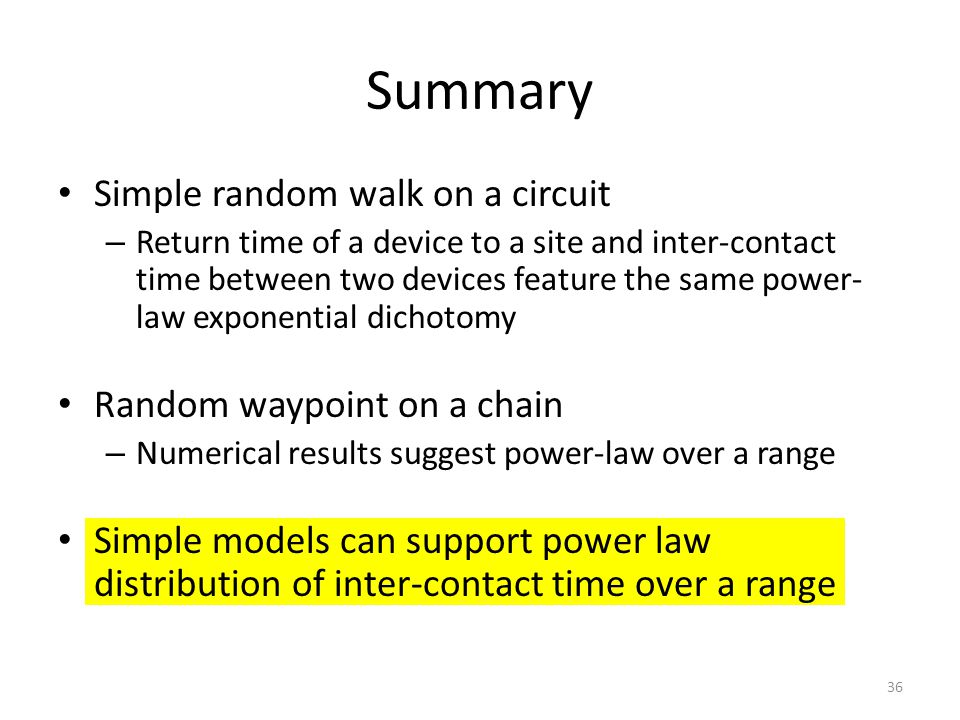 Summary Simple random walk on a circuit – Return time of a device to a site and inter-contact time between two devices feature the same power- law exponential dichotomy Random waypoint on a chain – Numerical results suggest power-law over a range Simple models can support power law distribution of inter-contact time over a range 36