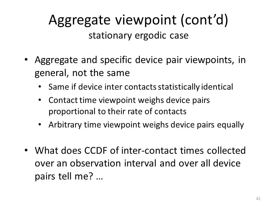 Aggregate viewpoint (contd) stationary ergodic case 42 Aggregate and specific device pair viewpoints, in general, not the same Same if device inter co