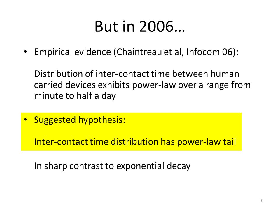 But in 2006… Empirical evidence (Chaintreau et al, Infocom 06): Distribution of inter-contact time between human carried devices exhibits power-law over a range from minute to half a day Suggested hypothesis: Inter-contact time distribution has power-law tail In sharp contrast to exponential decay 6