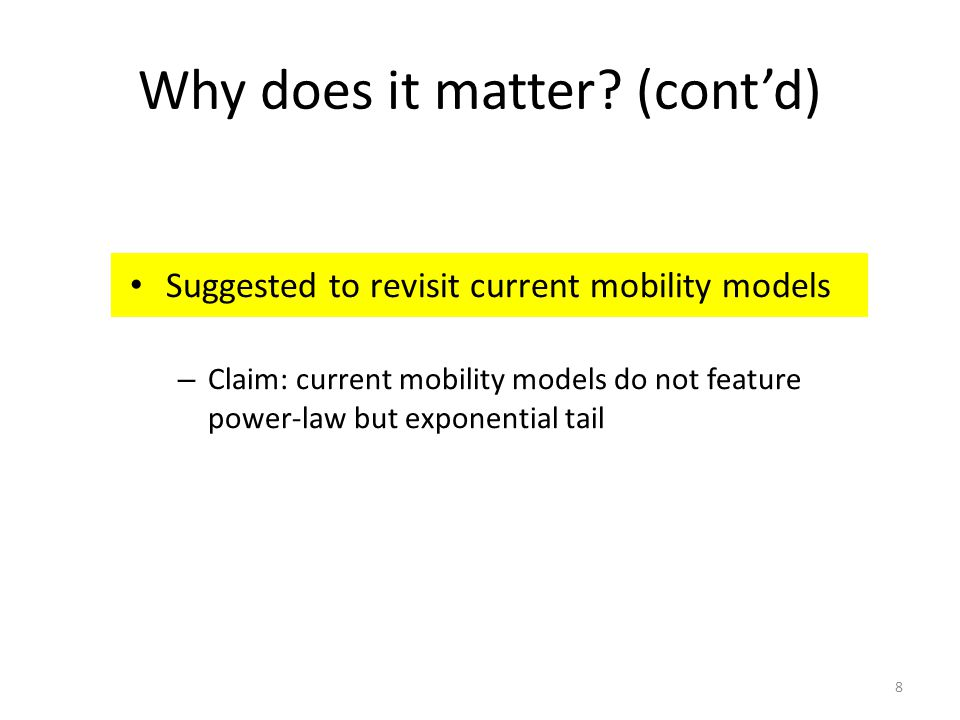 Why does it matter? (contd) Suggested to revisit current mobility models – Claim: current mobility models do not feature power-law but exponential tai