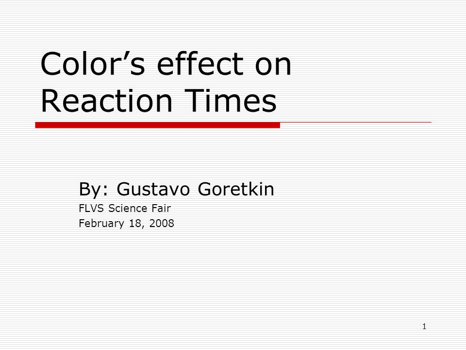 1 Colors effect on Reaction Times By: Gustavo Goretkin FLVS Science Fair February 18, 2008