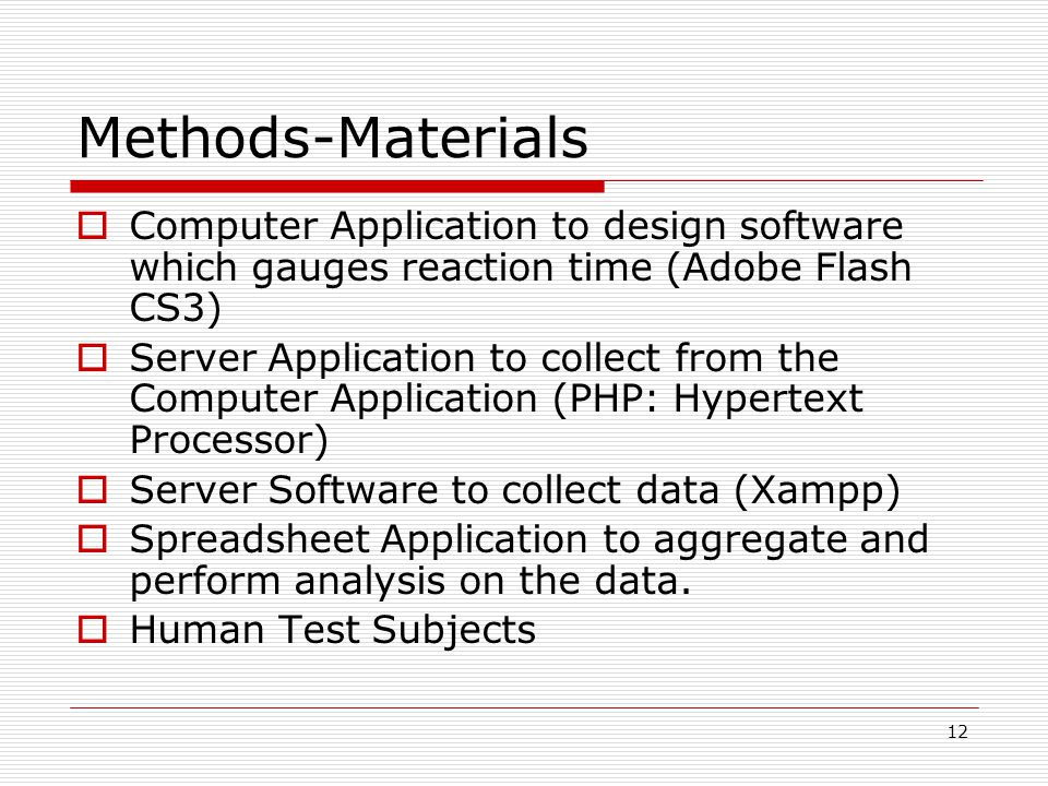 12 Methods-Materials Computer Application to design software which gauges reaction time (Adobe Flash CS3) Server Application to collect from the Computer Application (PHP: Hypertext Processor) Server Software to collect data (Xampp) Spreadsheet Application to aggregate and perform analysis on the data.