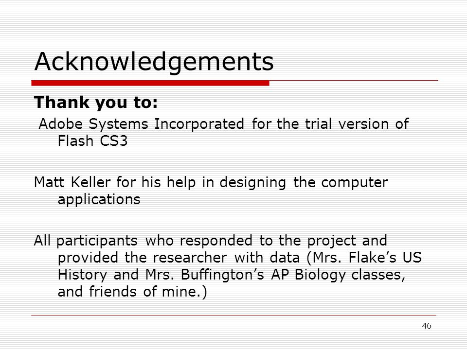 46 Acknowledgements Thank you to: Adobe Systems Incorporated for the trial version of Flash CS3 Matt Keller for his help in designing the computer applications All participants who responded to the project and provided the researcher with data (Mrs.