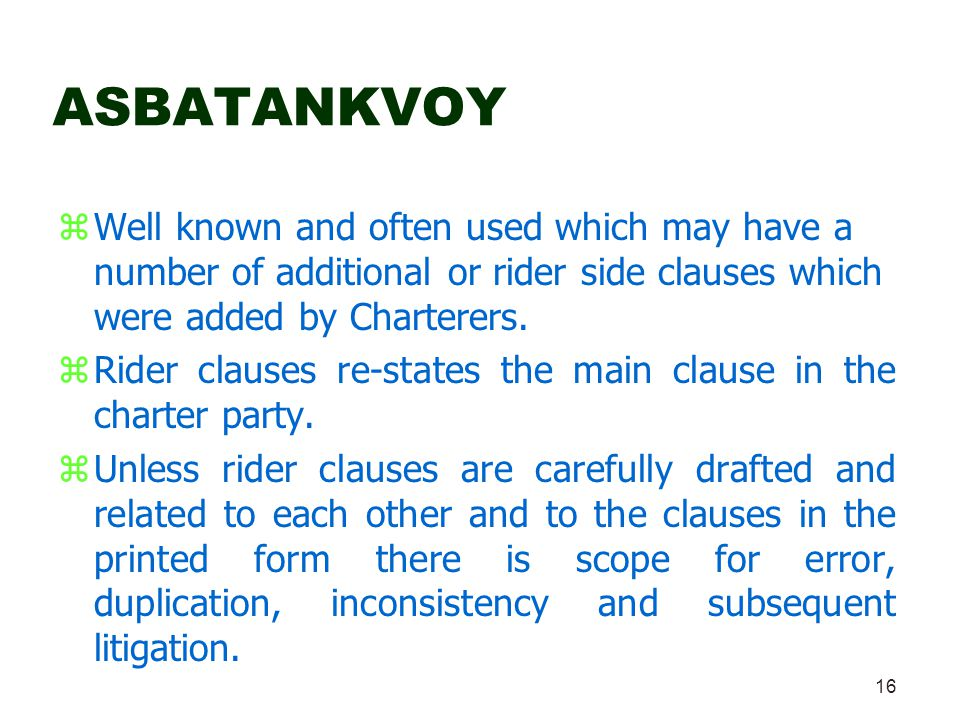 16 ASBATANKVOY zWell known and often used which may have a number of additional or rider side clauses which were added by Charterers. zRider clauses r