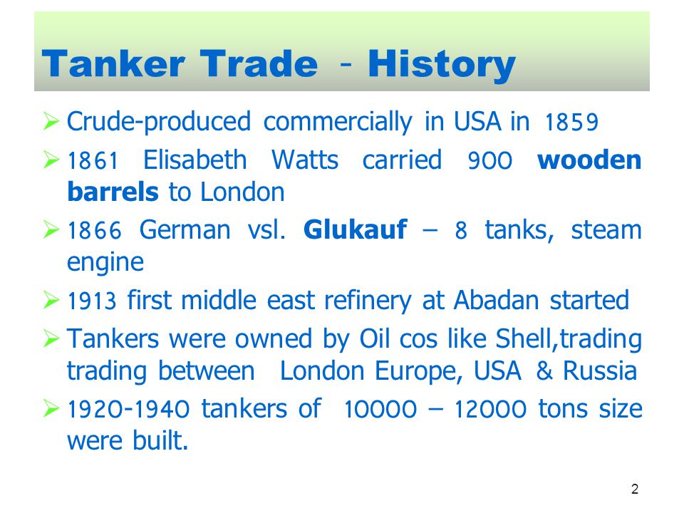 2 Tanker Trade - History Crude-produced commercially in USA in 1859 1861 Elisabeth Watts carried 900 wooden barrels to London 1866 German vsl. Glukauf