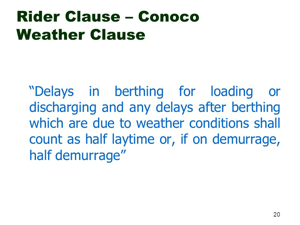 20 Rider Clause – Conoco Weather Clause Delays in berthing for loading or discharging and any delays after berthing which are due to weather condition