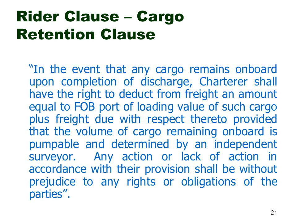 21 Rider Clause – Cargo Retention Clause In the event that any cargo remains onboard upon completion of discharge, Charterer shall have the right to d