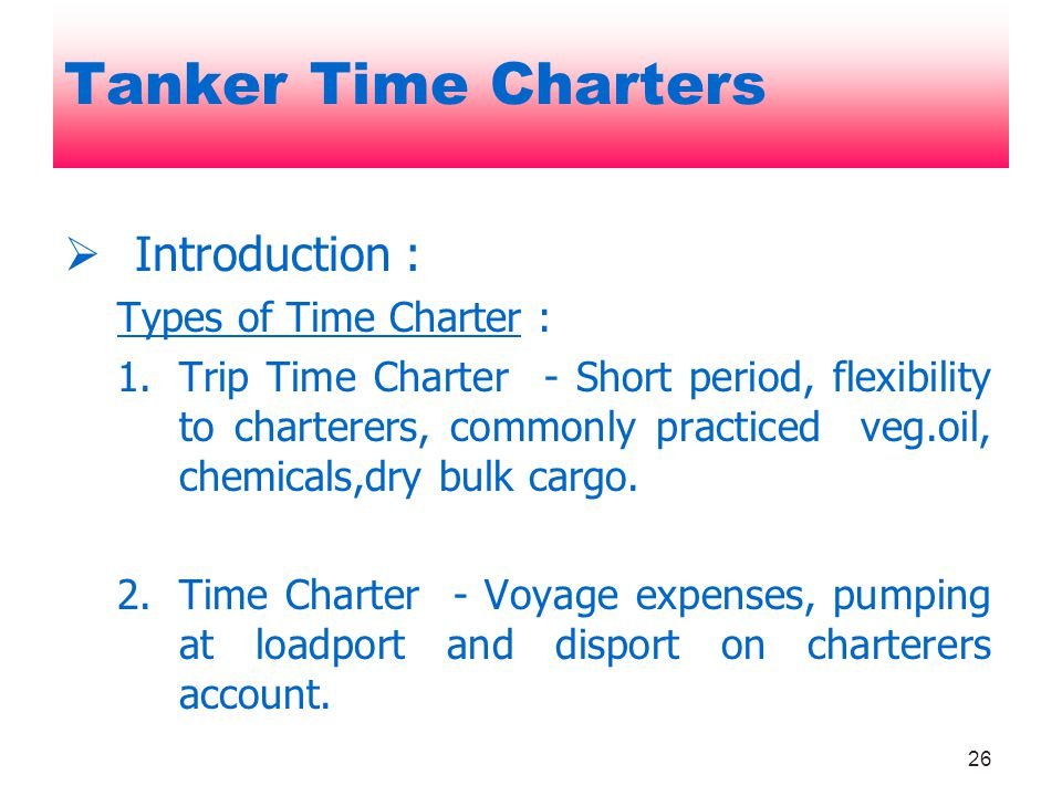 26 Introduction : Types of Time Charter : 1.Trip Time Charter - Short period, flexibility to charterers, commonly practiced veg.oil, chemicals,dry bul