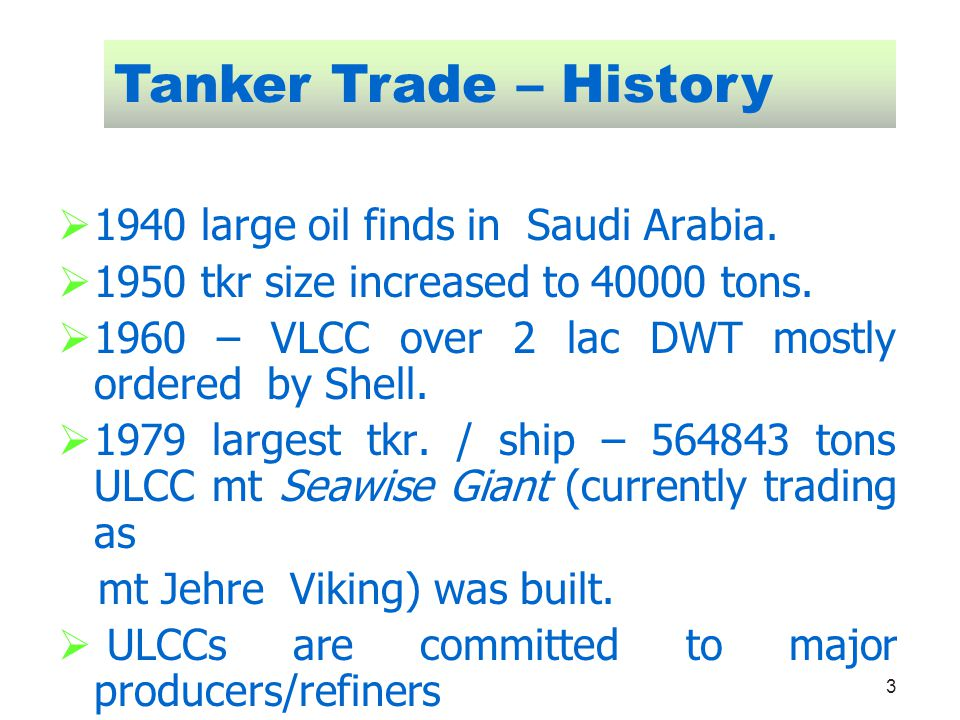 3 1940 large oil finds in Saudi Arabia. 1950 tkr size increased to 40000 tons. 1960 – VLCC over 2 lac DWT mostly ordered by Shell. 1979 largest tkr. /