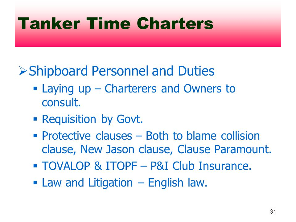 31 Shipboard Personnel and Duties Laying up – Charterers and Owners to consult. Requisition by Govt. Protective clauses – Both to blame collision clau