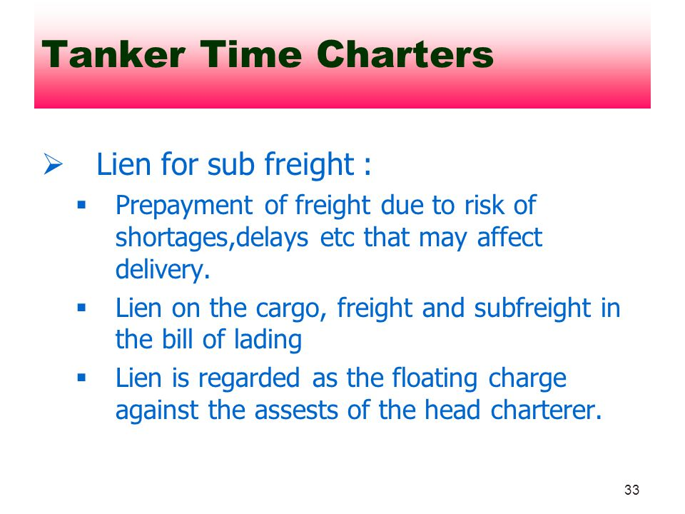 33 Lien for sub freight : Prepayment of freight due to risk of shortages,delays etc that may affect delivery. Lien on the cargo, freight and subfreigh