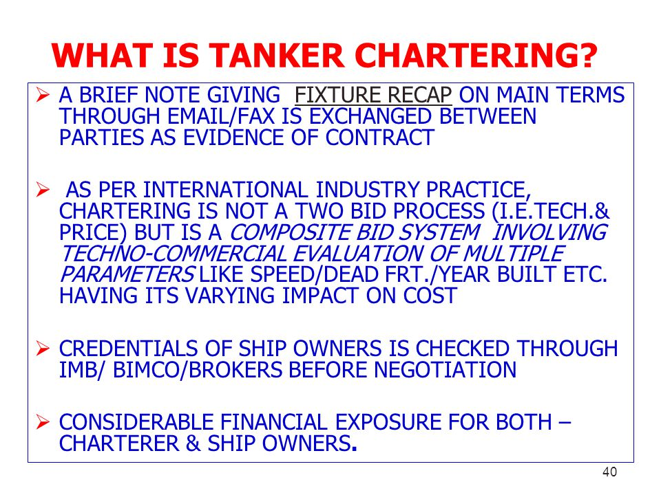 40 WHAT IS TANKER CHARTERING? A BRIEF NOTE GIVING FIXTURE RECAP ON MAIN TERMS THROUGH EMAIL/FAX IS EXCHANGED BETWEEN PARTIES AS EVIDENCE OF CONTRACT A