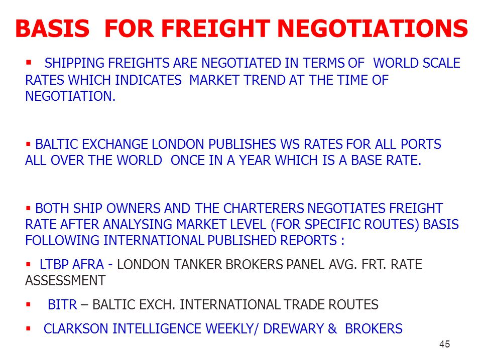 45 BASIS FOR FREIGHT NEGOTIATIONS SHIPPING FREIGHTS ARE NEGOTIATED IN TERMS OF WORLD SCALE RATES WHICH INDICATES MARKET TREND AT THE TIME OF NEGOTIATI