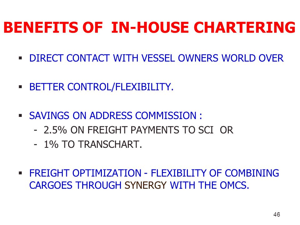 46 BENEFITS OF IN-HOUSE CHARTERING DIRECT CONTACT WITH VESSEL OWNERS WORLD OVER BETTER CONTROL/FLEXIBILITY. SAVINGS ON ADDRESS COMMISSION : - 2.5% ON