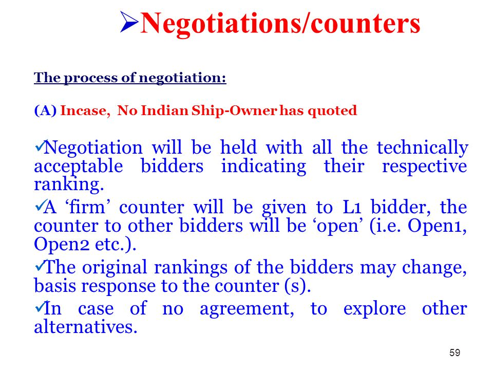 59 Negotiations/counters The process of negotiation: (A) Incase, No Indian Ship-Owner has quoted Negotiation will be held with all the technically acc