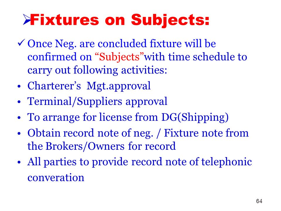 64 Fixtures on Subjects: Once Neg. are concluded fixture will be confirmed on Subjectswith time schedule to carry out following activities: Charterers