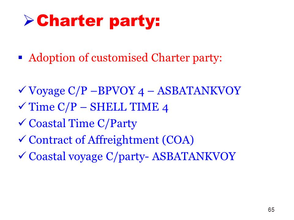 65 Charter party: Adoption of customised Charter party: Voyage C/P –BPVOY 4 – ASBATANKVOY Time C/P – SHELL TIME 4 Coastal Time C/Party Contract of Aff