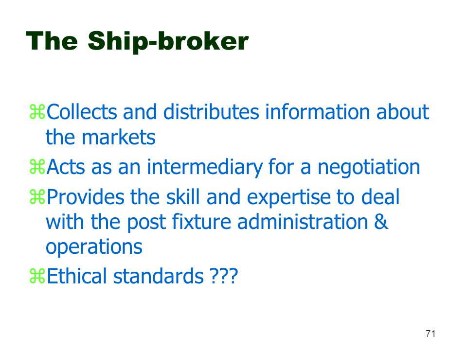 71 The Ship-broker zCollects and distributes information about the markets zActs as an intermediary for a negotiation zProvides the skill and expertis