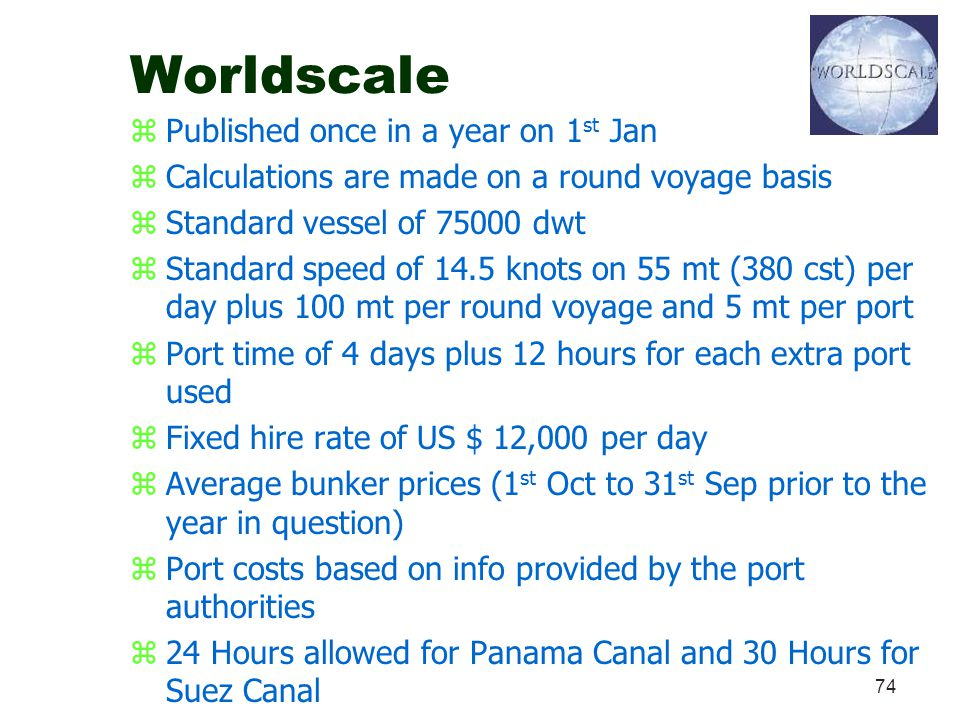 74 Worldscale zPublished once in a year on 1 st Jan zCalculations are made on a round voyage basis zStandard vessel of 75000 dwt zStandard speed of 14