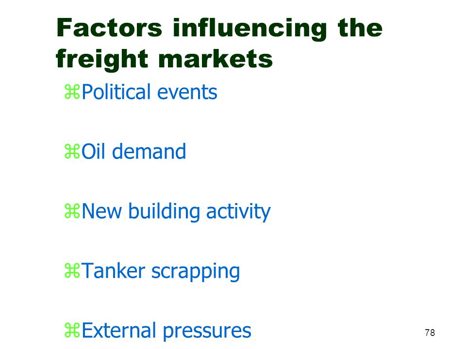 78 Factors influencing the freight markets zPolitical events zOil demand zNew building activity zTanker scrapping zExternal pressures