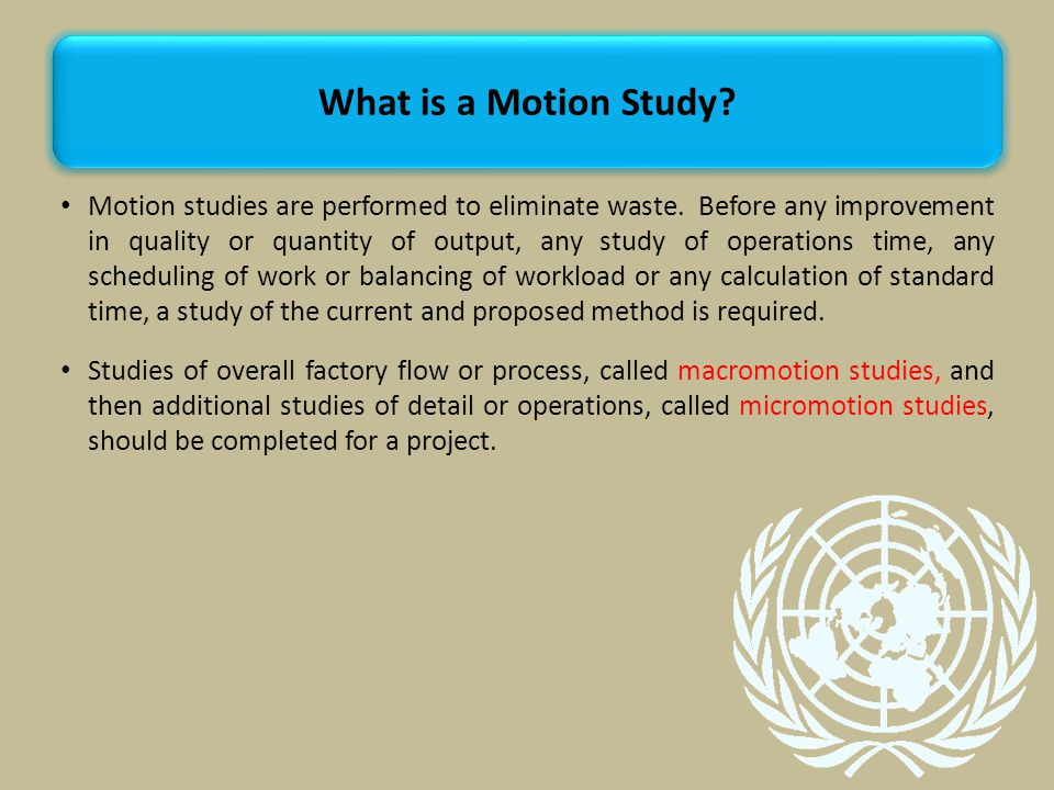 Motion studies are performed to eliminate waste.