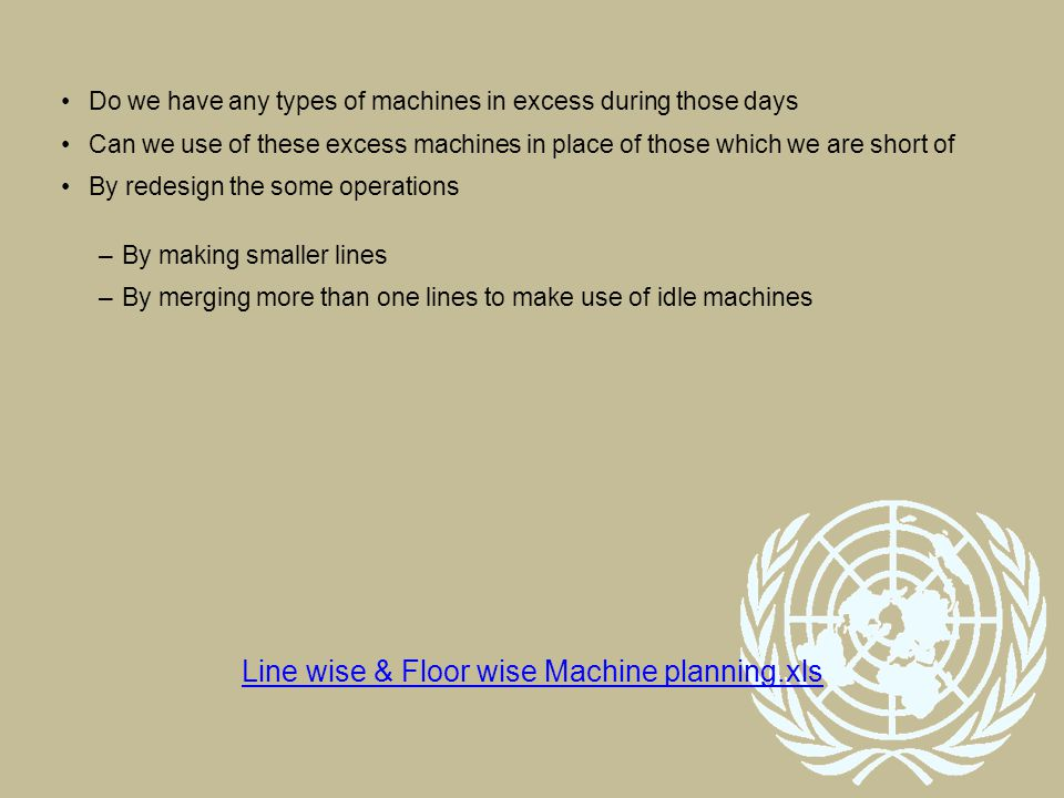 Do we have any types of machines in excess during those days Can we use of these excess machines in place of those which we are short of By redesign the some operations –By making smaller lines –By merging more than one lines to make use of idle machines Line wise & Floor wise Machine planning.xls