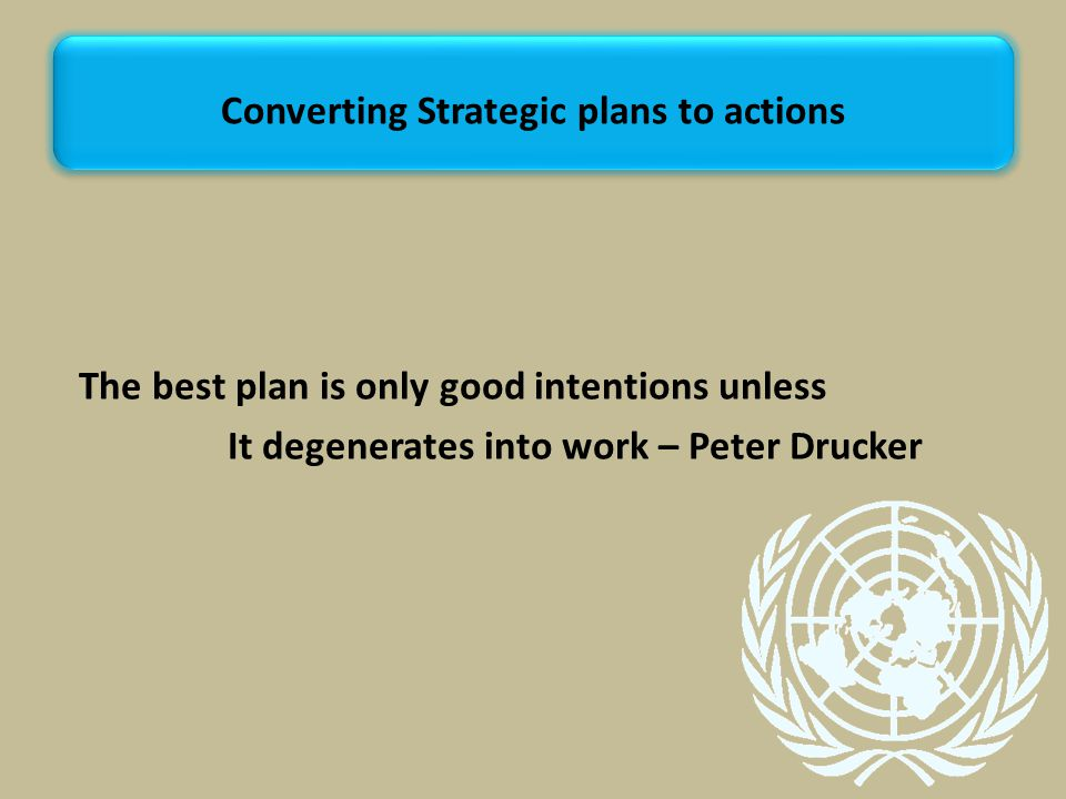 The best plan is only good intentions unless It degenerates into work – Peter Drucker Converting Strategic plans to actions