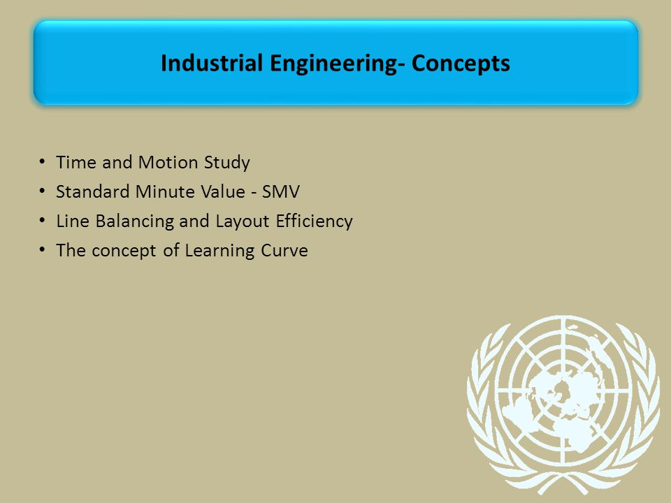 Time and Motion Study Standard Minute Value - SMV Line Balancing and Layout Efficiency The concept of Learning Curve Industrial Engineering- Concepts