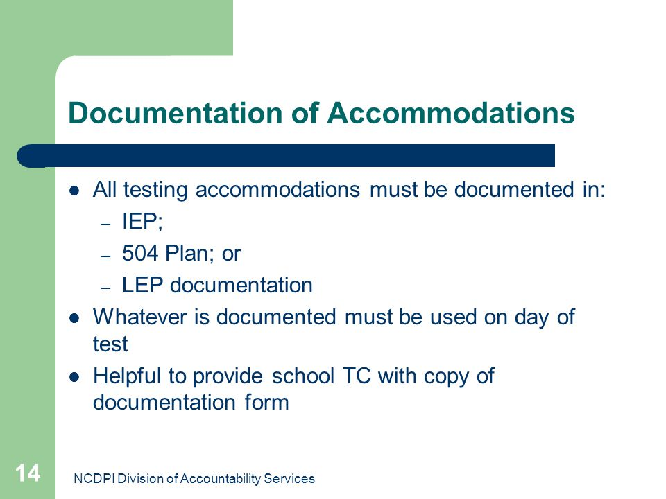 NCDPI Division of Accountability Services 14 Documentation of Accommodations All testing accommodations must be documented in: – IEP; – 504 Plan; or –