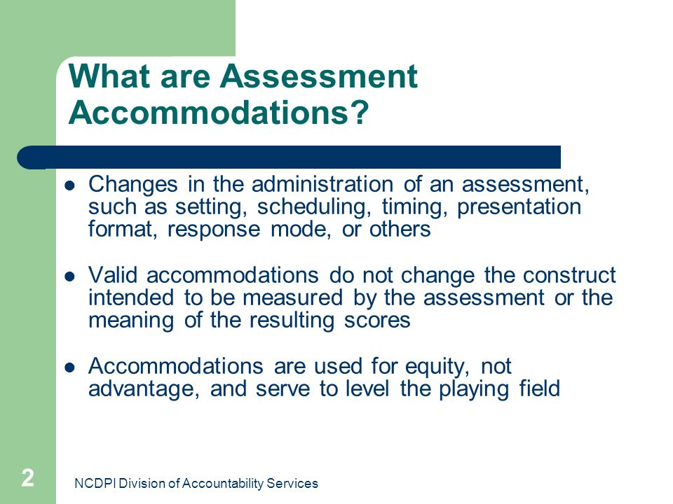 NCDPI Division of Accountability Services 2 What are Assessment Accommodations? Changes in the administration of an assessment, such as setting, sched