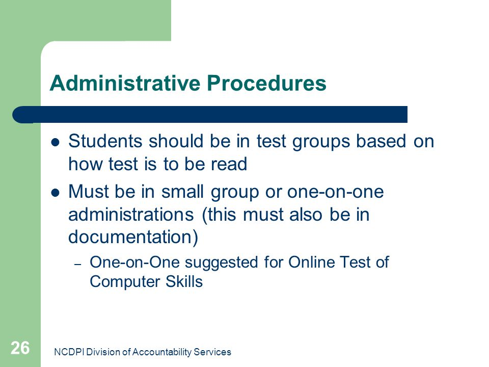 NCDPI Division of Accountability Services 26 Administrative Procedures Students should be in test groups based on how test is to be read Must be in sm