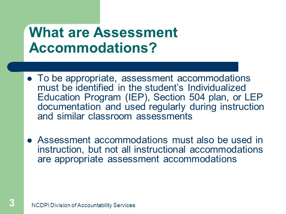 NCDPI Division of Accountability Services 3 What are Assessment Accommodations? To be appropriate, assessment accommodations must be identified in the