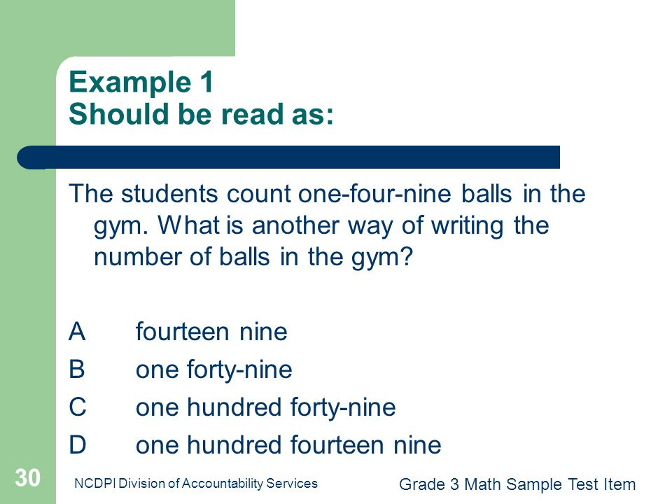 NCDPI Division of Accountability Services 30 Example 1 Should be read as: The students count one-four-nine balls in the gym. What is another way of wr