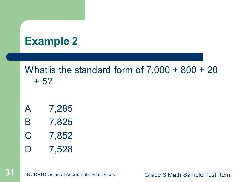 NCDPI Division of Accountability Services 31 Example 2 What is the standard form of 7,000 + 800 + 20 + 5? A7,285 B 7,825 C 7,852 D 7,528 Grade 3 Math