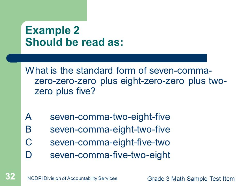 NCDPI Division of Accountability Services 32 Example 2 Should be read as: What is the standard form of seven-comma- zero-zero-zero plus eight-zero-zer