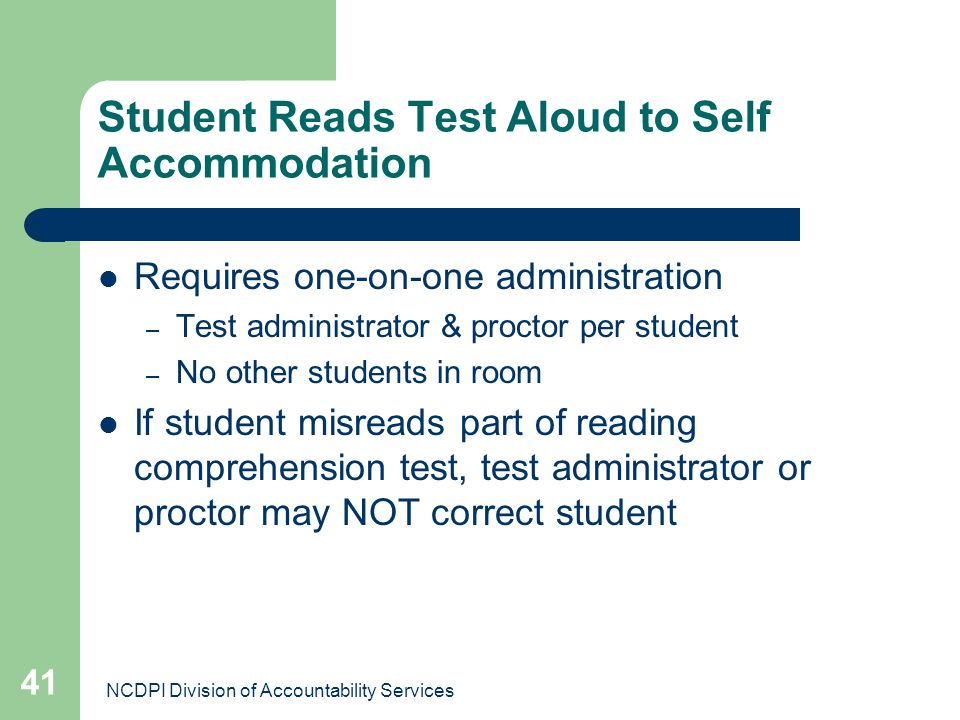 NCDPI Division of Accountability Services 41 Student Reads Test Aloud to Self Accommodation Requires one-on-one administration – Test administrator &